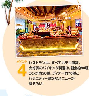 ポイント4 レストランは、すべてホテル直営。大好評のバイキング料理は、朝食約90種、ランチ約50種、ディナー約70種とバラエティー豊かなメニューが勢ぞろい!