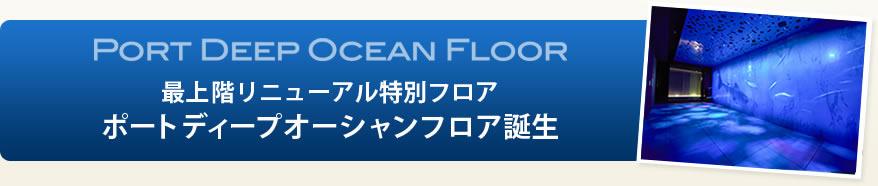 PORT DEEP OCEAN FLOOR 最上階リニューアル特別フロア ポートディープオーシャンフロア誕生